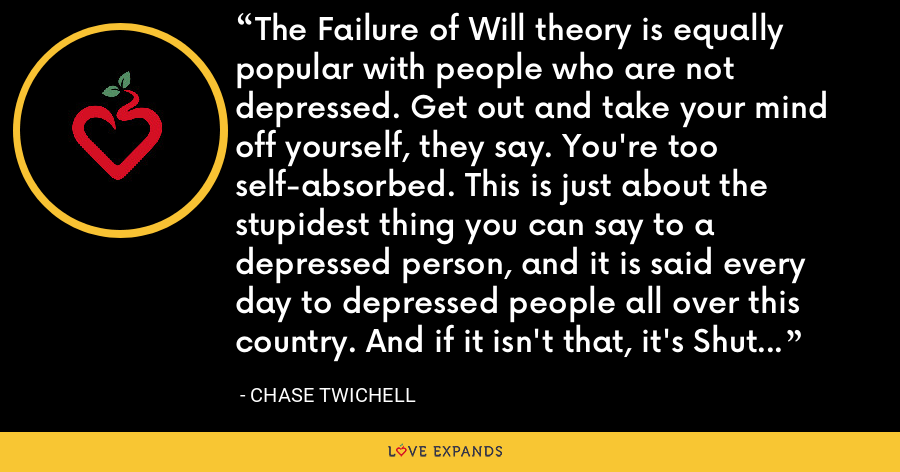 The Failure of Will theory is equally popular with people who are not depressed. Get out and take your mind off yourself, they say. You're too self-absorbed. This is just about the stupidest thing you can say to a depressed person, and it is said every day to depressed people all over this country. And if it isn't that, it's Shut up and take your Prozac. - Chase Twichell