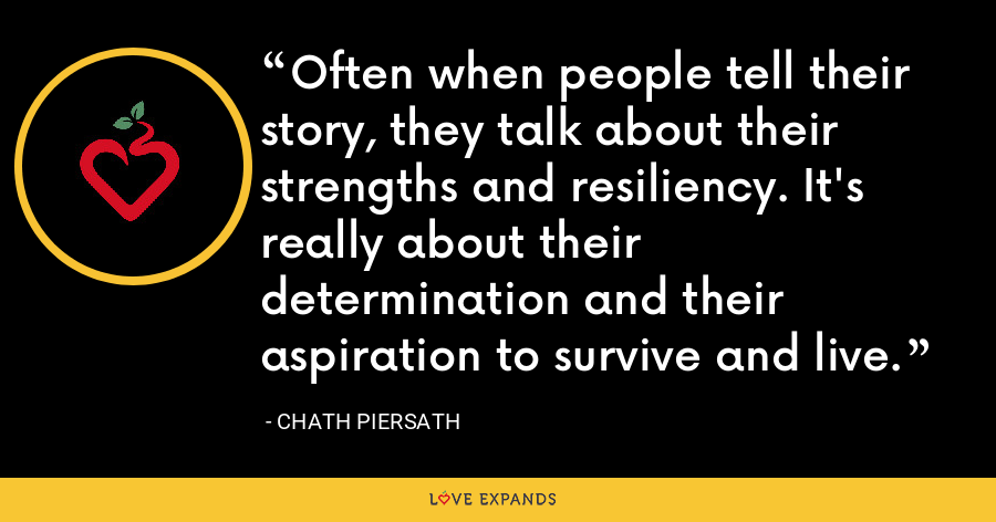 Often when people tell their story, they talk about their strengths and resiliency. It's really about their determination and their aspiration to survive and live. - Chath Piersath