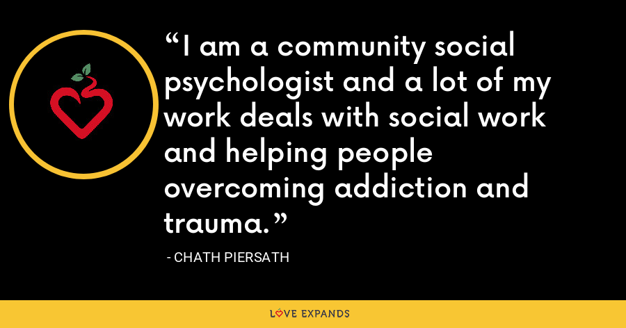 I am a community social psychologist and a lot of my work deals with social work and helping people overcoming addiction and trauma. - Chath Piersath
