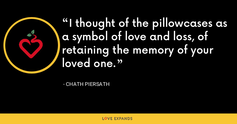 I thought of the pillowcases as a symbol of love and loss, of retaining the memory of your loved one. - Chath Piersath