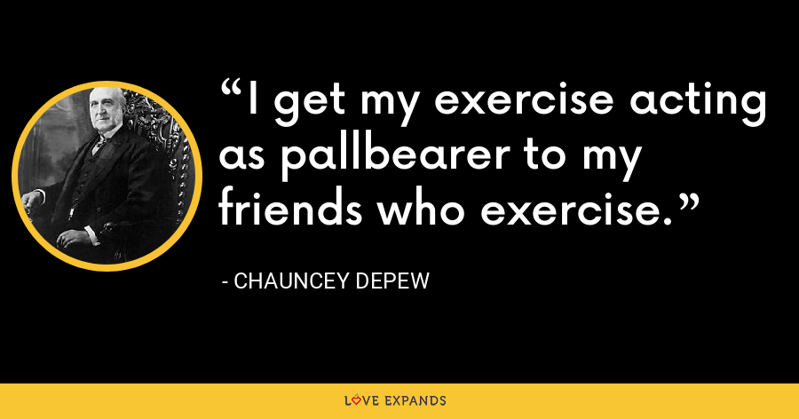 I get my exercise acting as pallbearer to my friends who exercise. - Chauncey Depew