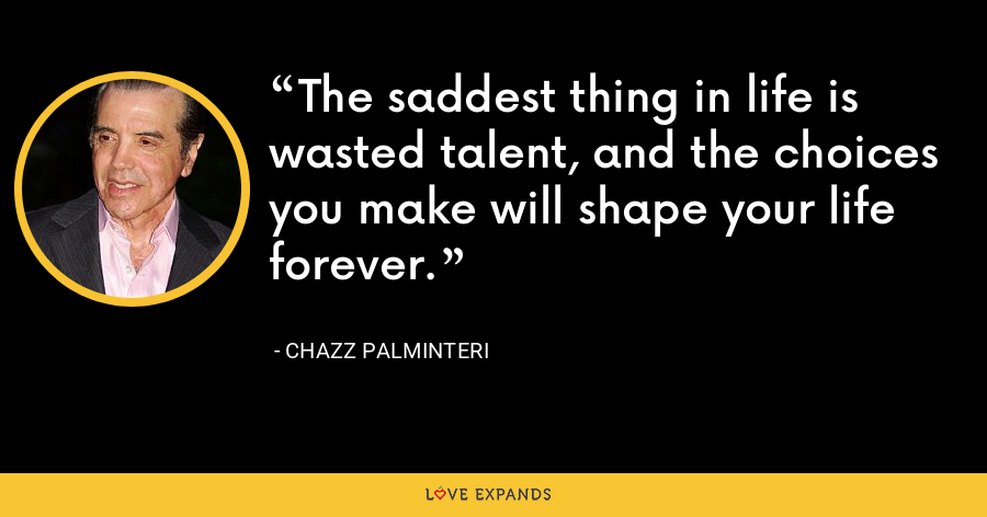The saddest thing in life is wasted talent, and the choices you make will shape your life forever. - Chazz Palminteri