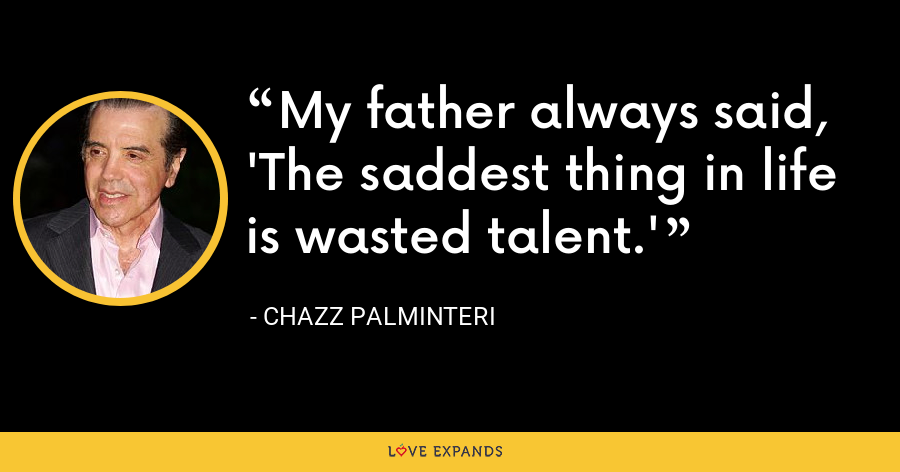 My father always said, 'The saddest thing in life is wasted talent.' - Chazz Palminteri