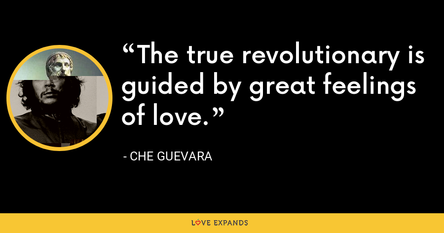 The true revolutionary is guided by great feelings of love. - Che Guevara