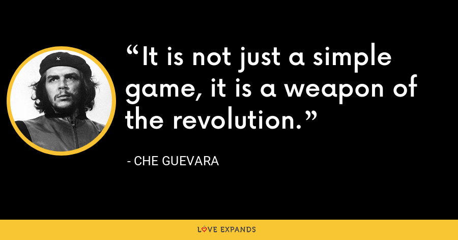 It is not just a simple game, it is a weapon of the revolution. - Che Guevara