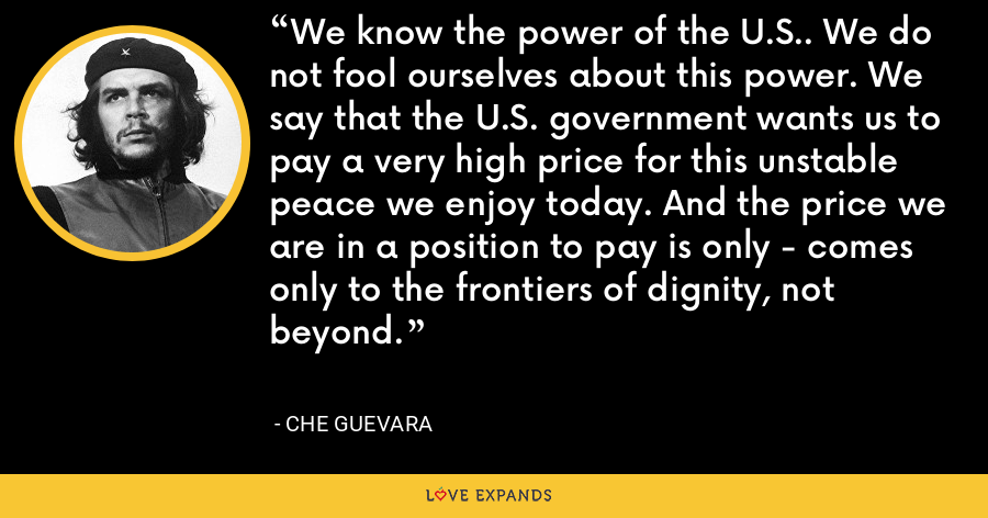 We know the power of the U.S.. We do not fool ourselves about this power. We say that the U.S. government wants us to pay a very high price for this unstable peace we enjoy today. And the price we are in a position to pay is only - comes only to the frontiers of dignity, not beyond. - Che Guevara
