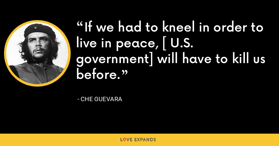 If we had to kneel in order to live in peace, [ U.S. government] will have to kill us before. - Che Guevara