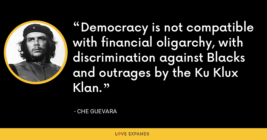 Democracy is not compatible with financial oligarchy, with discrimination against Blacks and outrages by the Ku Klux Klan. - Che Guevara