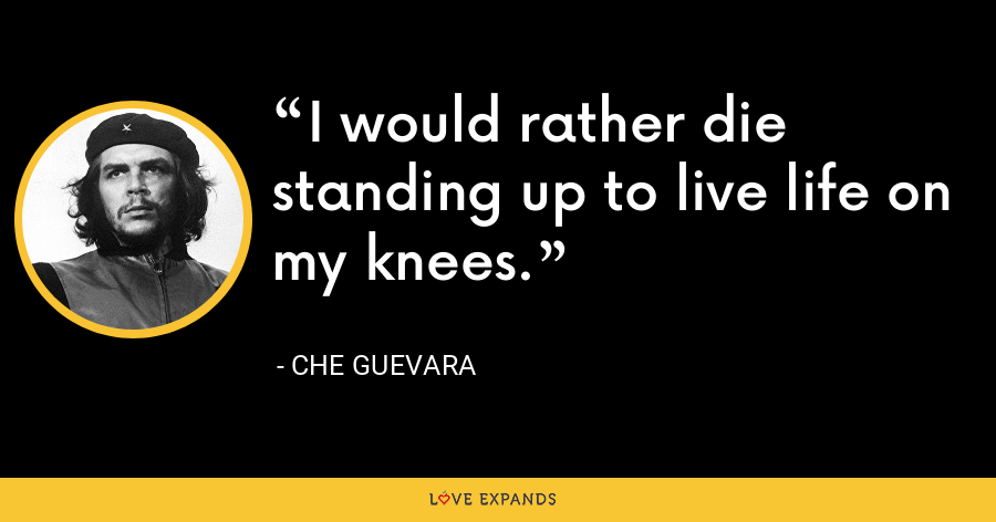I would rather die standing up to live life on my knees. - Che Guevara