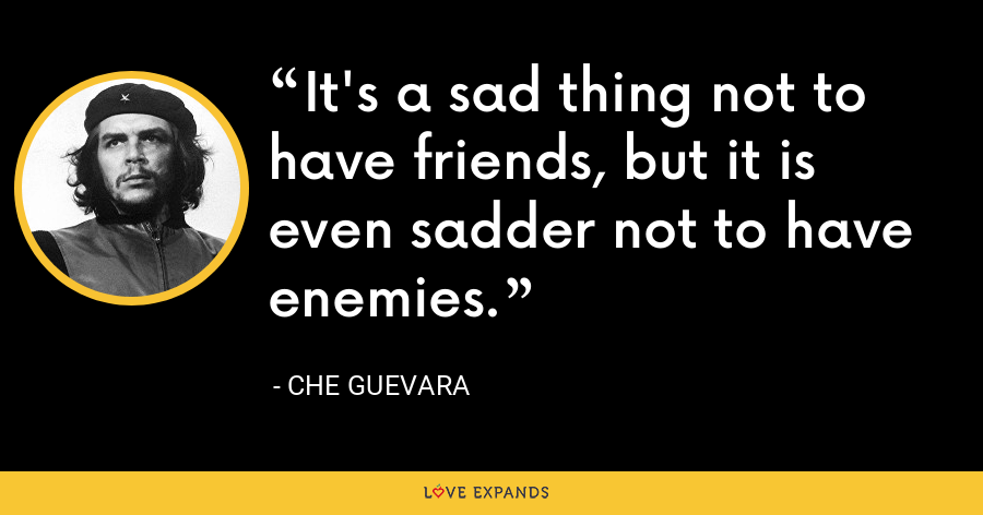 It's a sad thing not to have friends, but it is even sadder not to have enemies. - Che Guevara