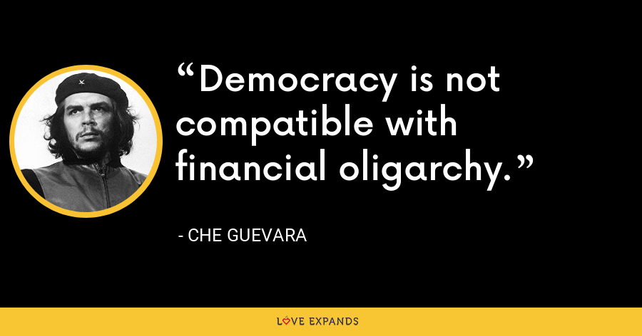 Democracy is not compatible with financial oligarchy. - Che Guevara