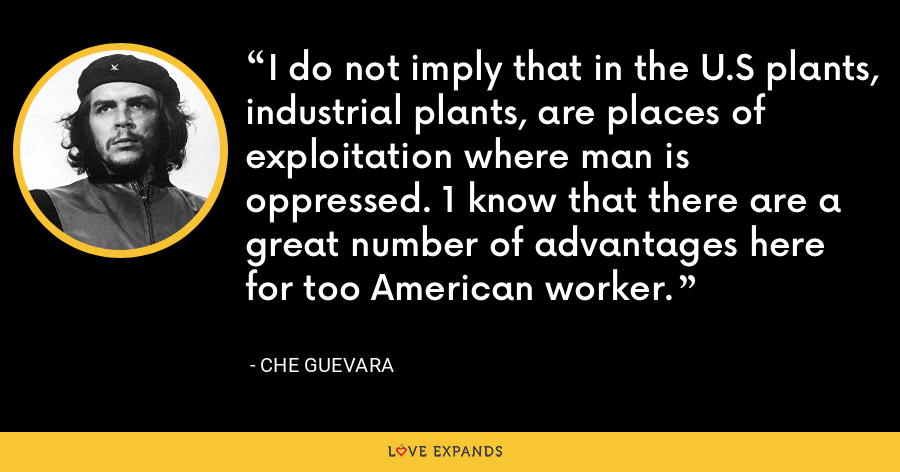 I do not imply that in the U.S plants, industrial plants, are places of exploitation where man is oppressed. 1 know that there are a great number of advantages here for too American worker. - Che Guevara
