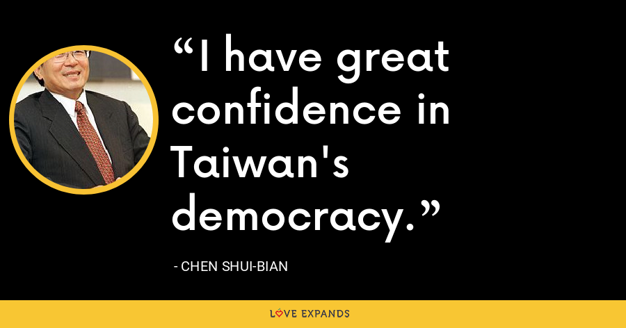 I have great confidence in Taiwan's democracy. - Chen Shui-bian