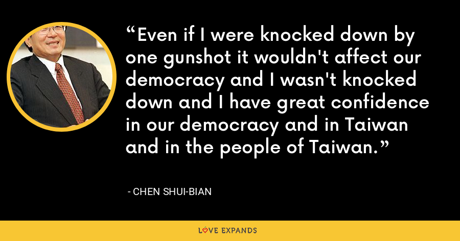 Even if I were knocked down by one gunshot it wouldn't affect our democracy and I wasn't knocked down and I have great confidence in our democracy and in Taiwan and in the people of Taiwan. - Chen Shui-bian