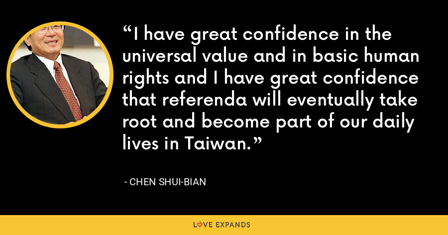 I have great confidence in the universal value and in basic human rights and I have great confidence that referenda will eventually take root and become part of our daily lives in Taiwan. - Chen Shui-bian