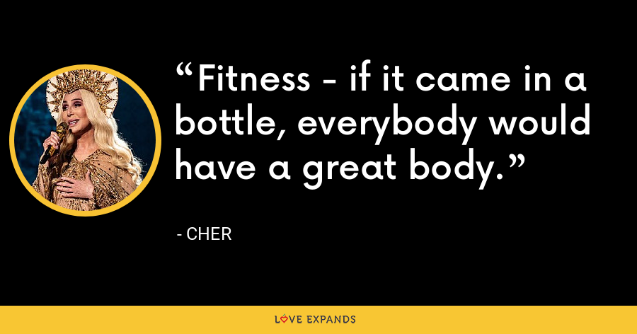 Fitness - if it came in a bottle, everybody would have a great body. - Cher
