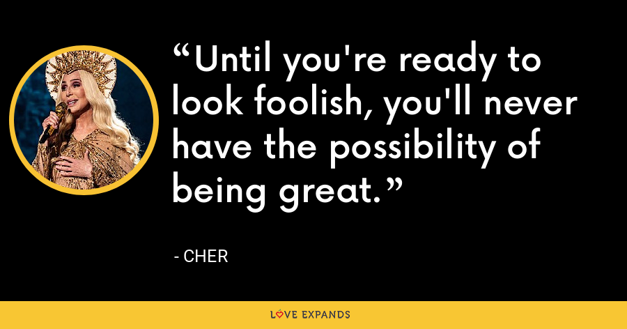 Until you're ready to look foolish, you'll never have the possibility of being great. - Cher