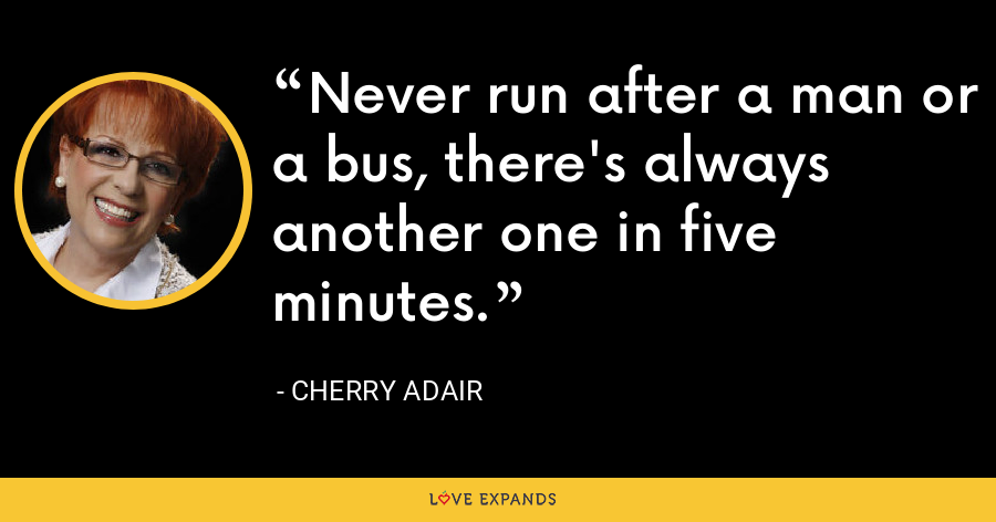 Never run after a man or a bus, there's always another one in five minutes. - Cherry Adair