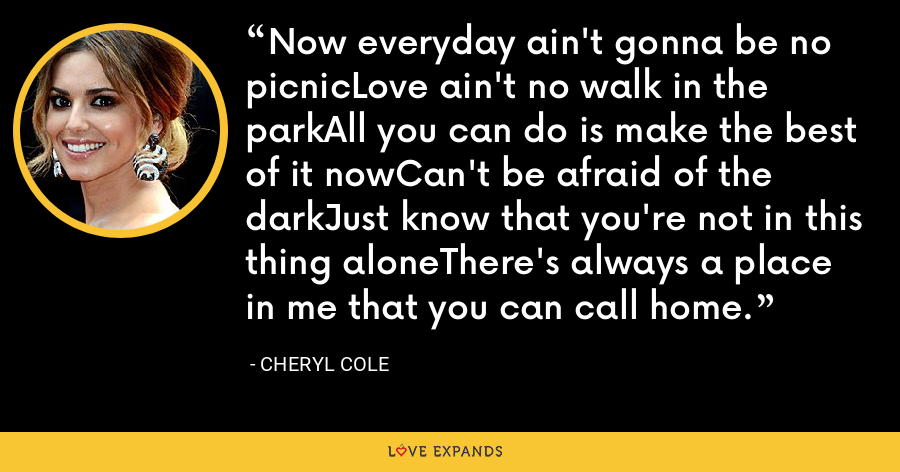 Now everyday ain't gonna be no picnicLove ain't no walk in the parkAll you can do is make the best of it nowCan't be afraid of the darkJust know that you're not in this thing aloneThere's always a place in me that you can call home. - Cheryl Cole