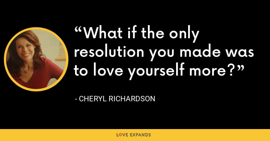 What if the only resolution you made was to love yourself more? - Cheryl Richardson
