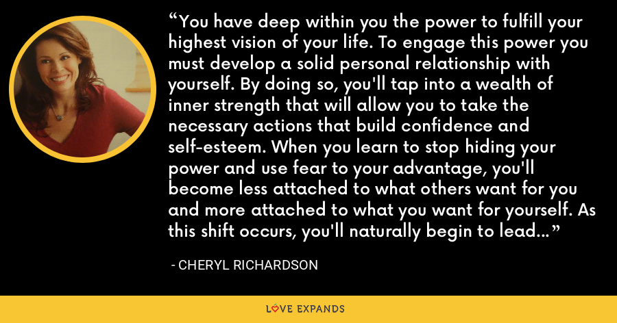 You have deep within you the power to fulfill your highest vision of your life. To engage this power you must develop a solid personal relationship with yourself. By doing so, you'll tap into a wealth of inner strength that will allow you to take the necessary actions that build confidence and self-esteem. When you learn to stop hiding your power and use fear to your advantage, you'll become less attached to what others want for you and more attached to what you want for yourself. As this shift occurs, you'll naturally begin to lead a more authentic and passionate life. - Cheryl Richardson