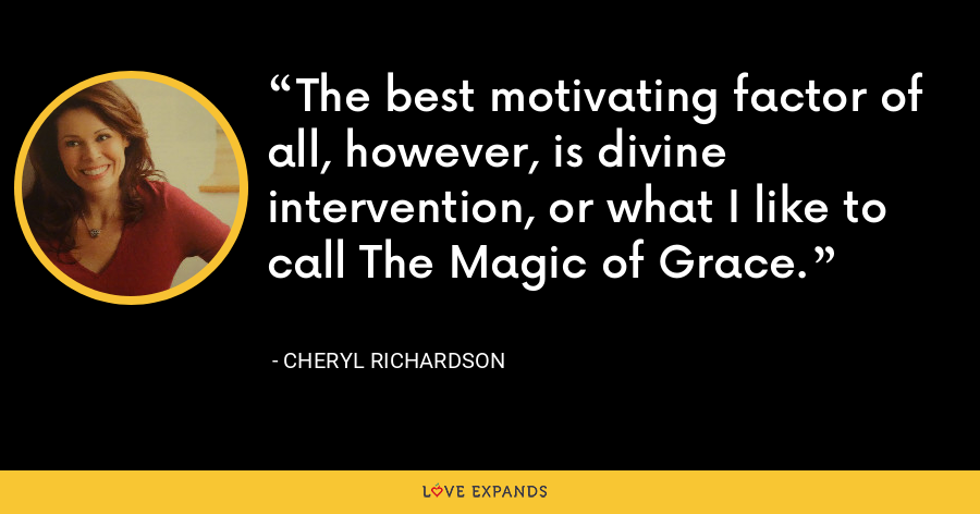 The best motivating factor of all, however, is divine intervention, or what I like to call The Magic of Grace. - Cheryl Richardson