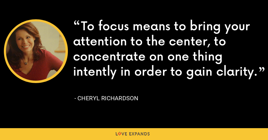 To focus means to bring your attention to the center, to concentrate on one thing intently in order to gain clarity. - Cheryl Richardson