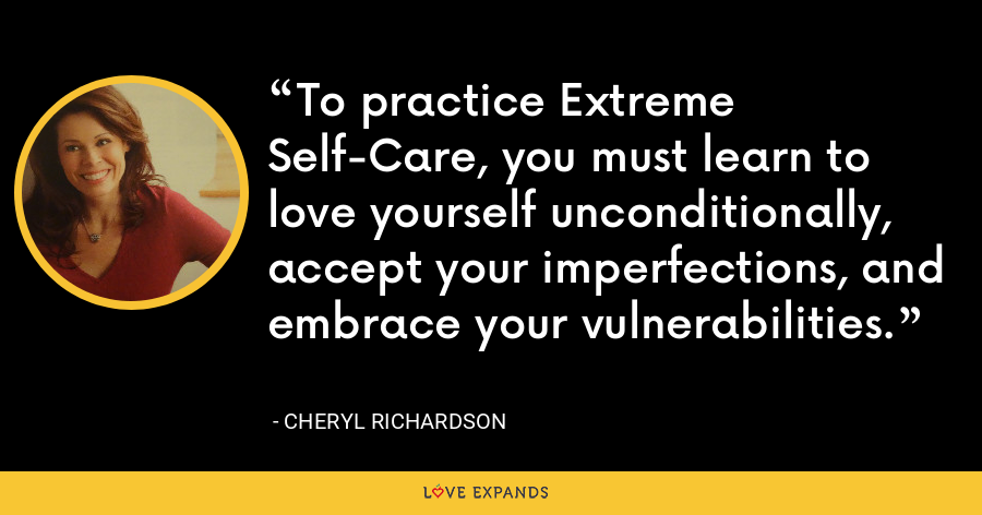 To practice Extreme Self-Care, you must learn to love yourself unconditionally, accept your imperfections, and embrace your vulnerabilities. - Cheryl Richardson