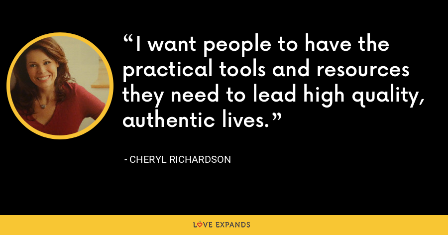 I want people to have the practical tools and resources they need to lead high quality, authentic lives. - Cheryl Richardson
