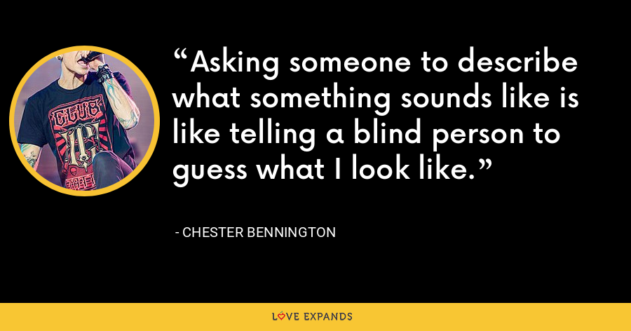 Asking someone to describe what something sounds like is like telling a blind person to guess what I look like. - Chester Bennington