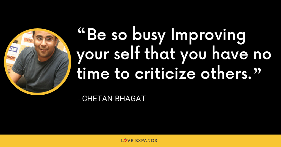 Be so busy Improving your self that you have no time to criticize others. - Chetan Bhagat