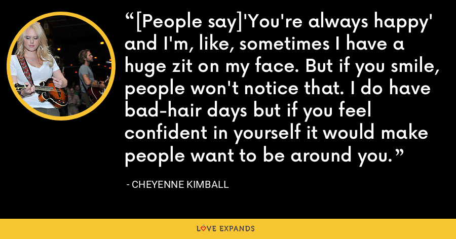 [People say]'You're always happy' and I'm, like, sometimes I have a huge zit on my face. But if you smile, people won't notice that. I do have bad-hair days but if you feel confident in yourself it would make people want to be around you. - Cheyenne Kimball