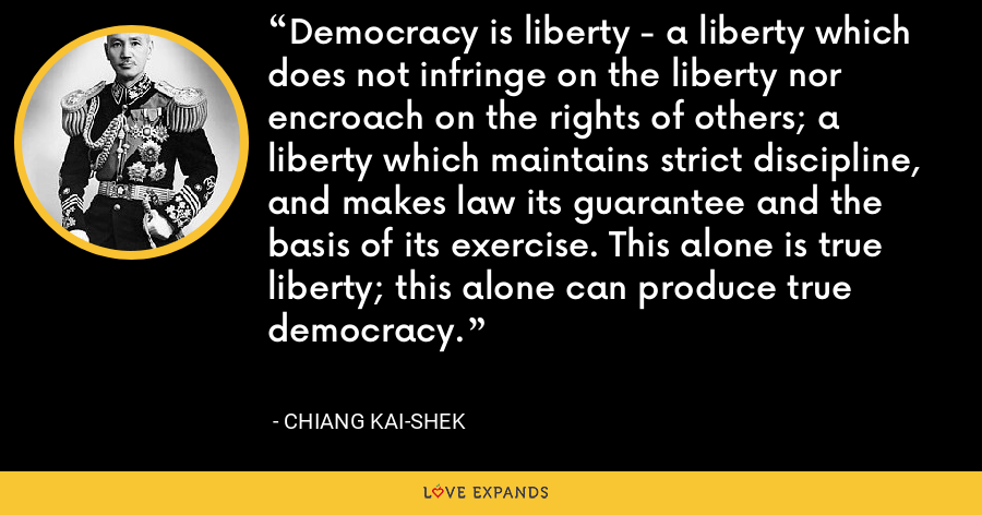 Democracy is liberty - a liberty which does not infringe on the liberty nor encroach on the rights of others; a liberty which maintains strict discipline, and makes law its guarantee and the basis of its exercise. This alone is true liberty; this alone can produce true democracy. - Chiang Kai-shek