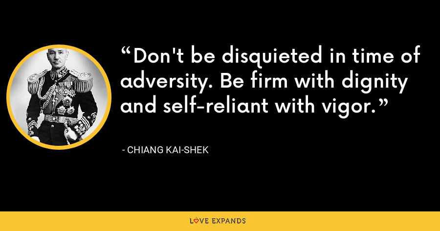 Don't be disquieted in time of adversity. Be firm with dignity and self-reliant with vigor. - Chiang Kai-shek