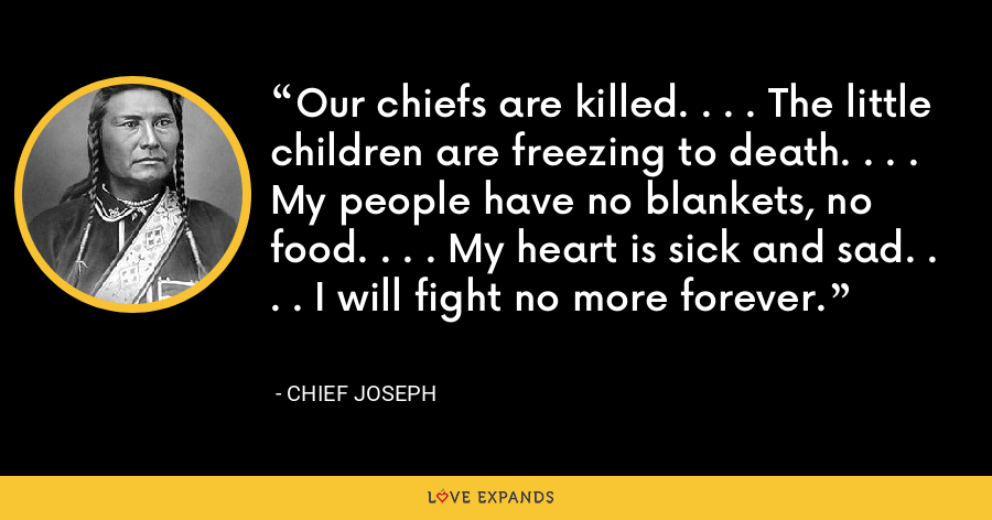 Our chiefs are killed. . . . The little children are freezing to death. . . . My people have no blankets, no food. . . . My heart is sick and sad. . . . I will fight no more forever. - Chief Joseph