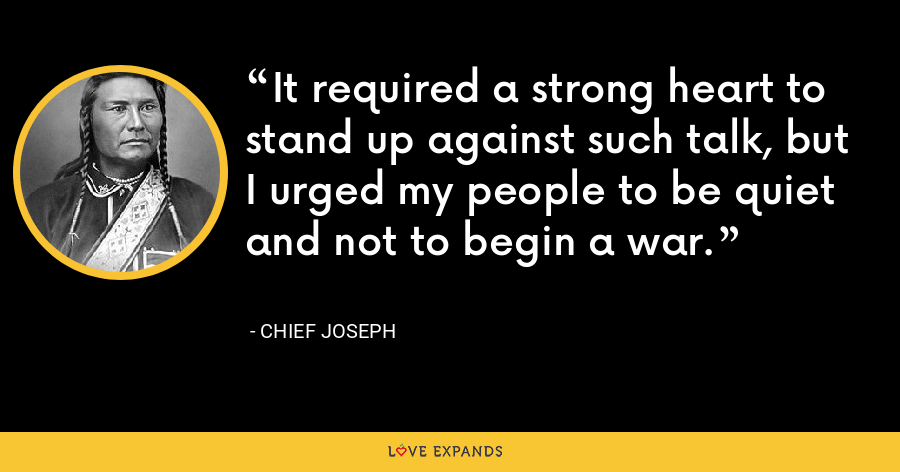It required a strong heart to stand up against such talk, but I urged my people to be quiet and not to begin a war. - Chief Joseph