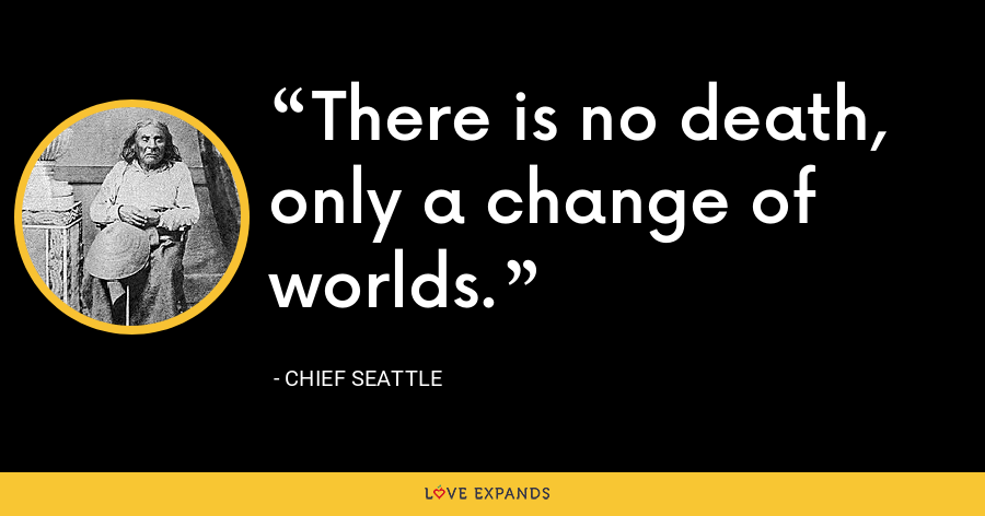 There is no death, only a change of worlds. - Chief Seattle