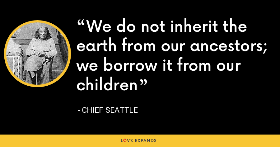 We do not inherit the earth from our ancestors; we borrow it from our children - Chief Seattle