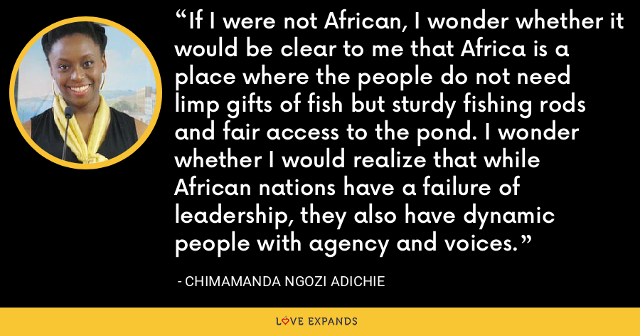 If I were not African, I wonder whether it would be clear to me that Africa is a place where the people do not need limp gifts of fish but sturdy fishing rods and fair access to the pond. I wonder whether I would realize that while African nations have a failure of leadership, they also have dynamic people with agency and voices. - Chimamanda Ngozi Adichie