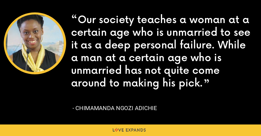 Our society teaches a woman at a certain age who is unmarried to see it as a deep personal failure. While a man at a certain age who is unmarried has not quite come around to making his pick. - Chimamanda Ngozi Adichie