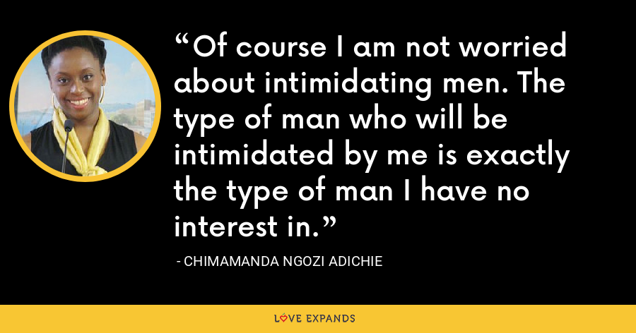 Of course I am not worried about intimidating men. The type of man who will be intimidated by me is exactly the type of man I have no interest in. - Chimamanda Ngozi Adichie