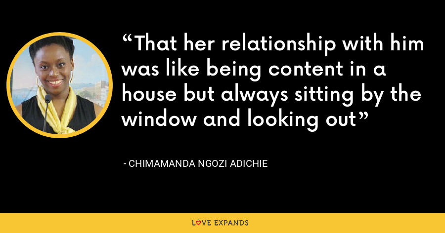 That her relationship with him was like being content in a house but always sitting by the window and looking out - Chimamanda Ngozi Adichie