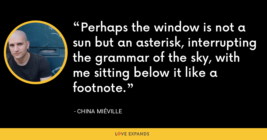 Perhaps the window is not a sun but an asterisk, interrupting the grammar of the sky, with me sitting below it like a footnote. - China Miéville
