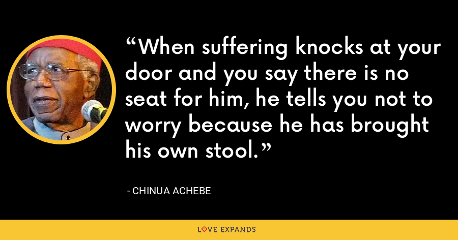 When suffering knocks at your door and you say there is no seat for him, he tells you not to worry because he has brought his own stool. - Chinua Achebe