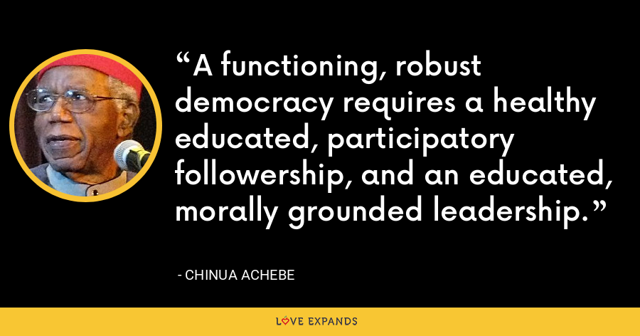 A functioning, robust democracy requires a healthy educated, participatory followership, and an educated, morally grounded leadership. - Chinua Achebe