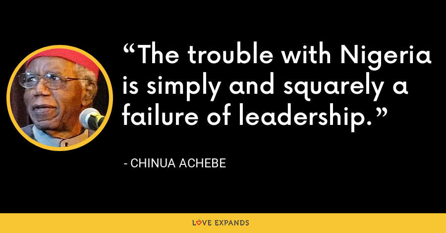 The trouble with Nigeria is simply and squarely a failure of leadership. - Chinua Achebe