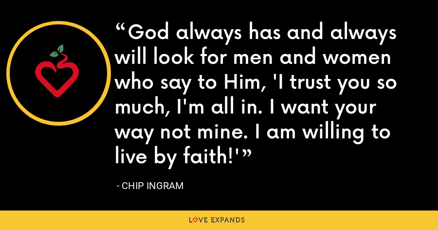 God always has and always will look for men and women who say to Him, 'I trust you so much, I'm all in. I want your way not mine. I am willing to live by faith!' - Chip Ingram