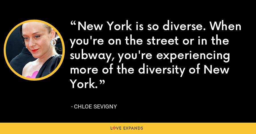New York is so diverse. When you're on the street or in the subway, you're experiencing more of the diversity of New York. - Chloe Sevigny