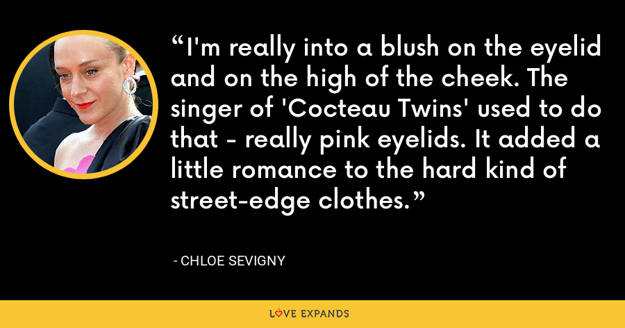 I'm really into a blush on the eyelid and on the high of the cheek. The singer of 'Cocteau Twins' used to do that - really pink eyelids. It added a little romance to the hard kind of street-edge clothes. - Chloe Sevigny