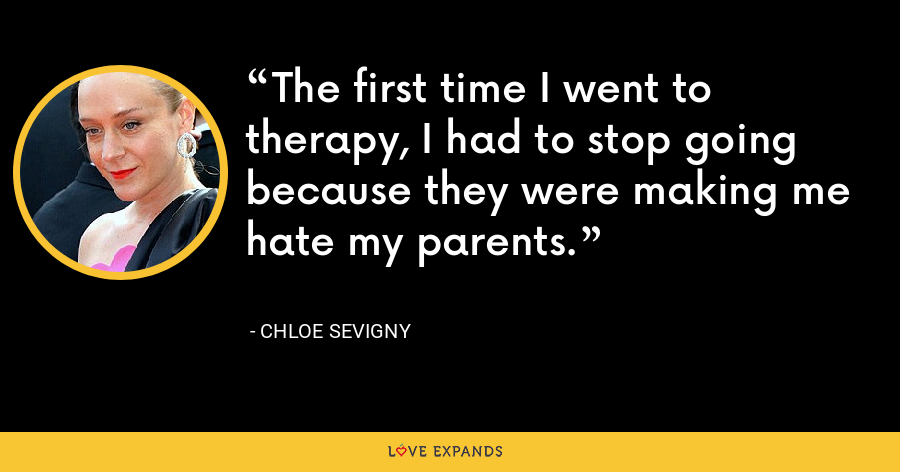 The first time I went to therapy, I had to stop going because they were making me hate my parents. - Chloe Sevigny